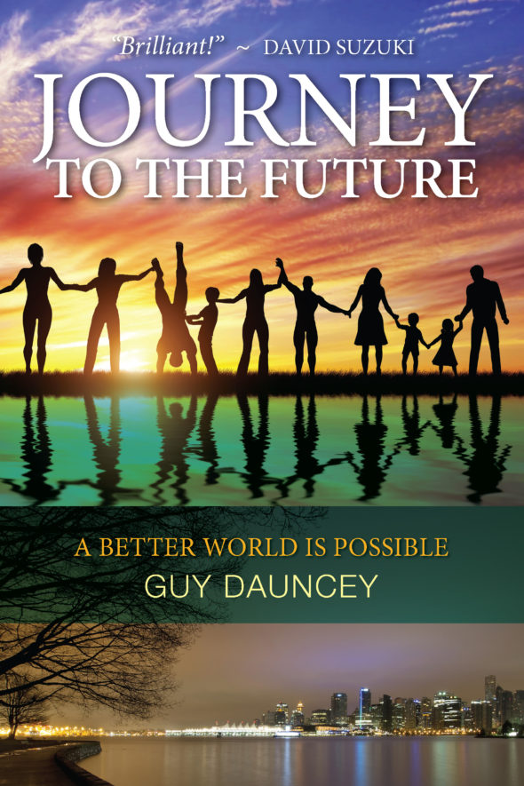 Guy Dauncey's most recent book, Journey to the Future: A Better World is Possible. See more at www.journeytothefuture.ca Cover photo: Marsha Batchelor